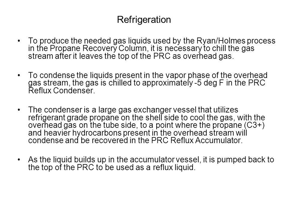 Refrigeration To produce the needed gas liquids used by the Ryan/Holmes process in the Propane Recovery Column, it is necessary to chill the gas strea