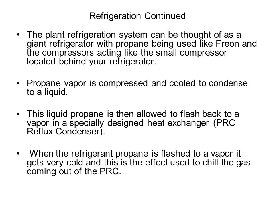 Refrigeration Continued The plant refrigeration system can be thought of as a giant refrigerator with propane being used like Freon and the compressor