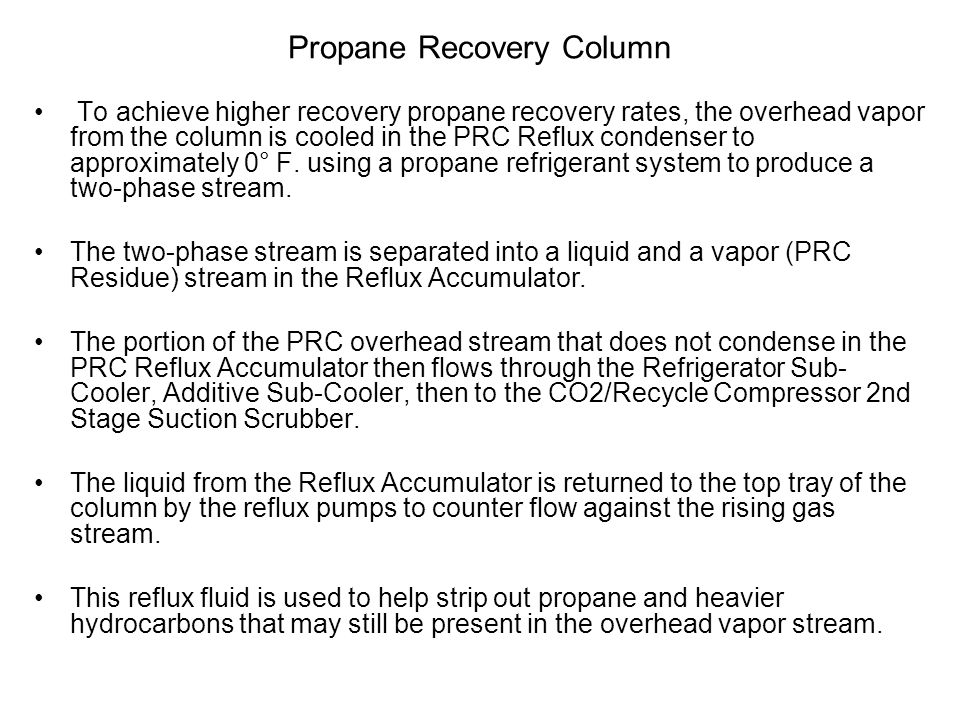 Propane Recovery Column To achieve higher recovery propane recovery rates, the overhead vapor from the column is cooled in the PRC Reflux condenser to approximately 0° F.