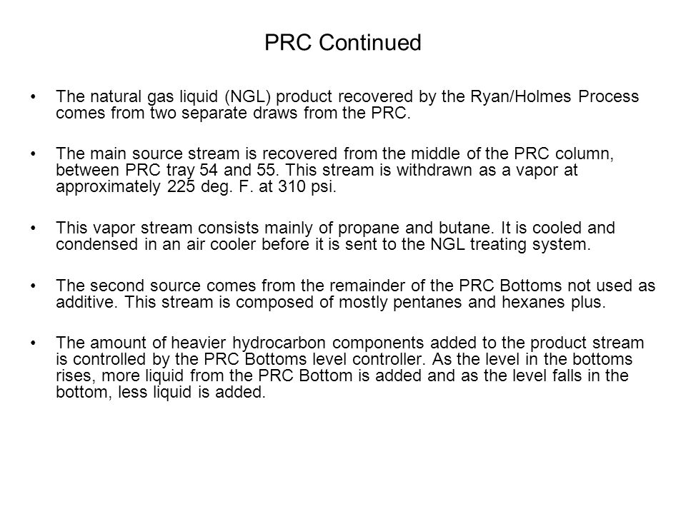 PRC Continued The natural gas liquid (NGL) product recovered by the Ryan/Holmes Process comes from two separate draws from the PRC.