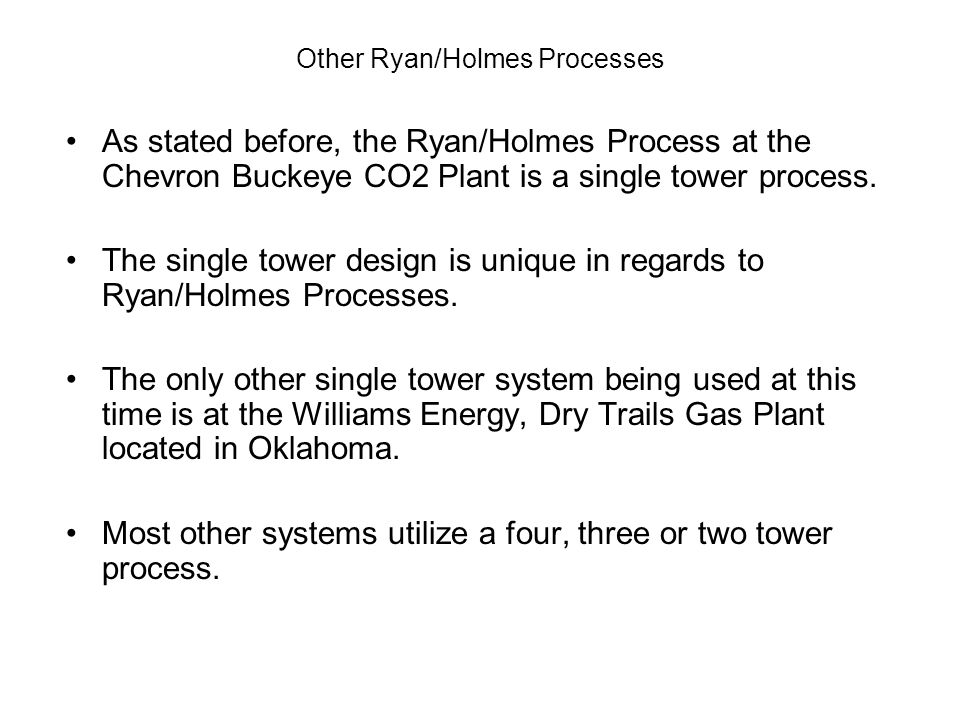 Other Ryan/Holmes Processes As stated before, the Ryan/Holmes Process at the Chevron Buckeye CO2 Plant is a single tower process. The single tower des