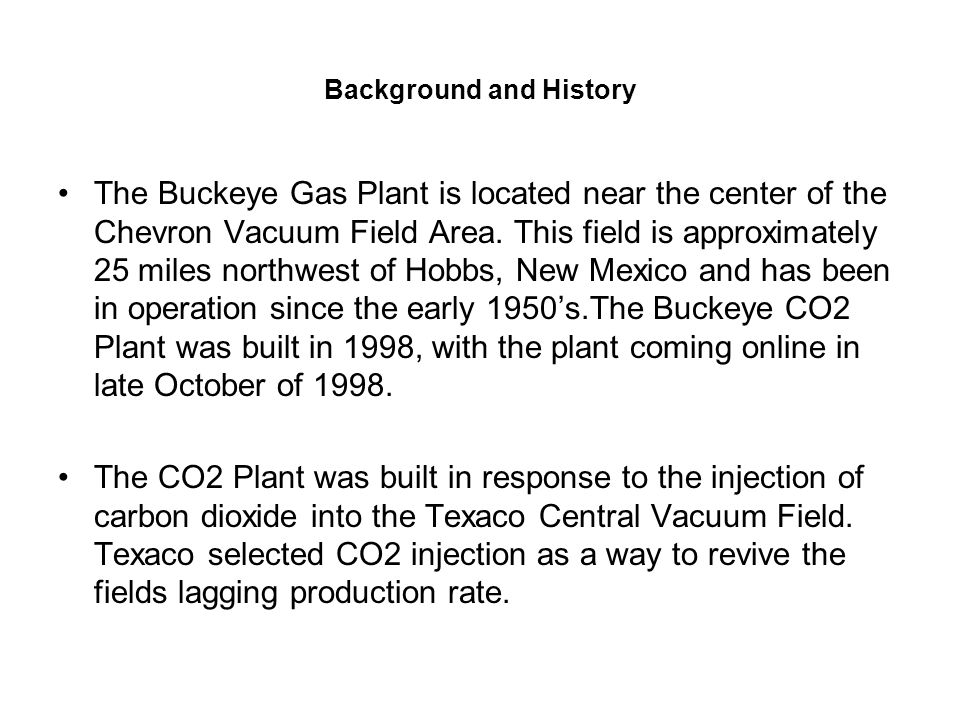 Background and History The Buckeye Gas Plant is located near the center of the Chevron Vacuum Field Area. This field is approximately 25 miles northwe