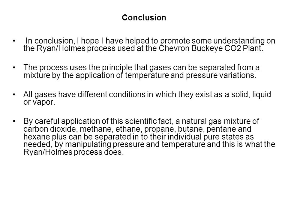 Conclusion In conclusion, I hope I have helped to promote some understanding on the Ryan/Holmes process used at the Chevron Buckeye CO2 Plant.