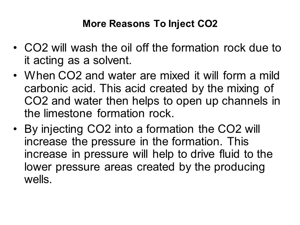 More Reasons To Inject CO2 CO2 will wash the oil off the formation rock due to it acting as a solvent.
