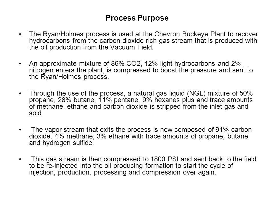 Process Purpose The Ryan/Holmes process is used at the Chevron Buckeye Plant to recover hydrocarbons from the carbon dioxide rich gas stream that is p