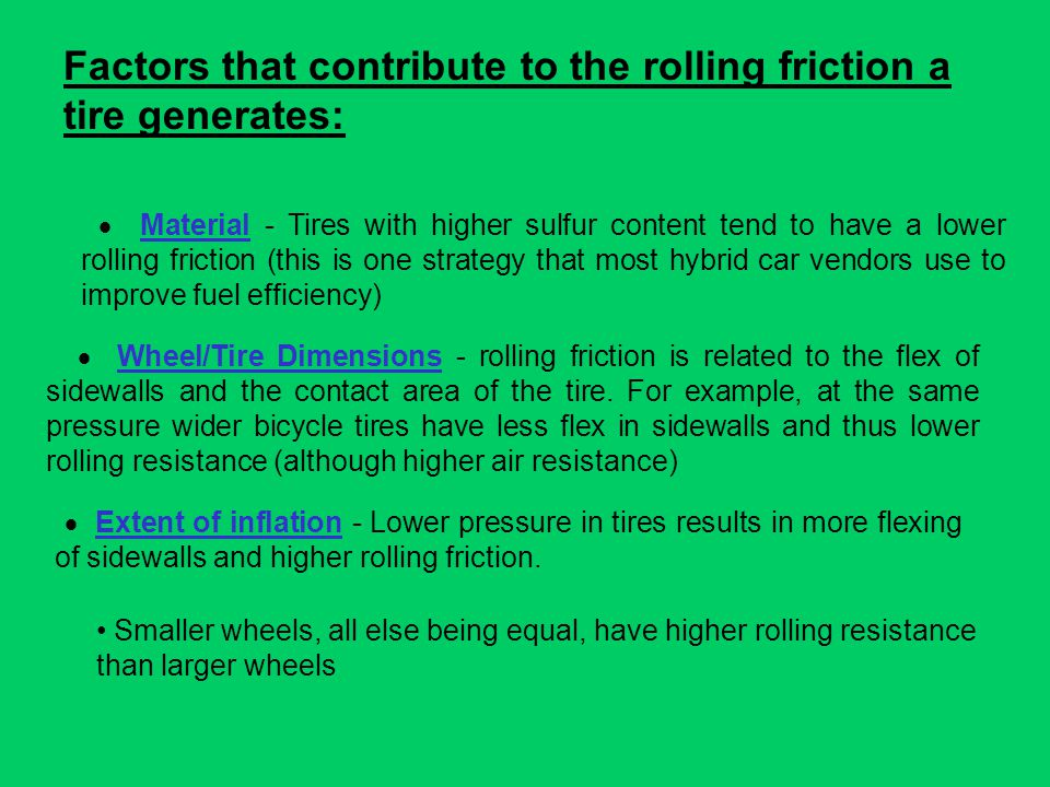 Rolling resistance Sometimes called rolling friction, is the resistance that occurs when an object (e.g a wheel or tire) rolls. Rubber will give a big