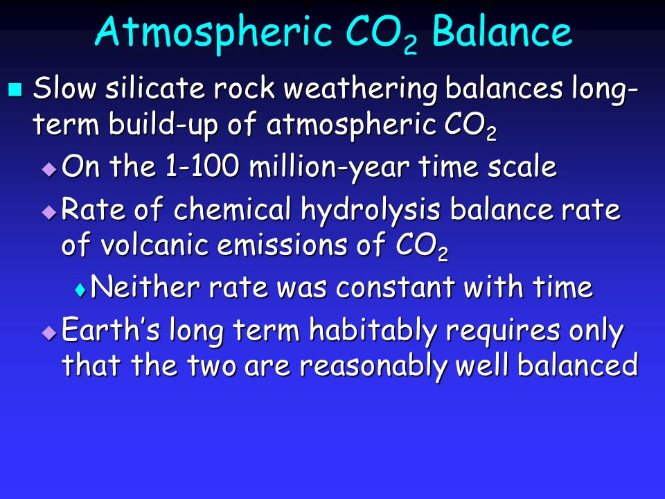 Atmospheric CO 2 Balance Slow silicate rock weathering balances long- term build-up of atmospheric CO 2 Slow silicate rock weathering balances long- term build-up of atmospheric CO 2  On the 1-100 million-year time scale  Rate of chemical hydrolysis balance rate of volcanic emissions of CO 2  Neither rate was constant with time  Earth's long term habitably requires only that the two are reasonably well balanced