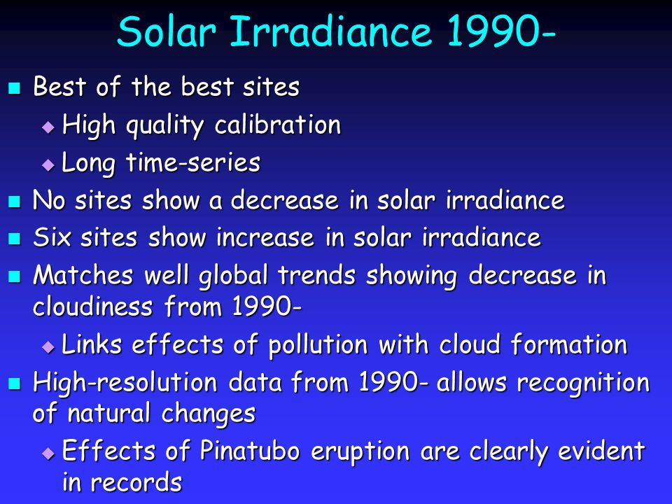 Solar Irradiance 1990- Best of the best sites Best of the best sites  High quality calibration  Long time-series No sites show a decrease in solar irradiance No sites show a decrease in solar irradiance Six sites show increase in solar irradiance Six sites show increase in solar irradiance Matches well global trends showing decrease in cloudiness from 1990- Matches well global trends showing decrease in cloudiness from 1990-  Links effects of pollution with cloud formation High-resolution data from 1990- allows recognition of natural changes High-resolution data from 1990- allows recognition of natural changes  Effects of Pinatubo eruption are clearly evident in records