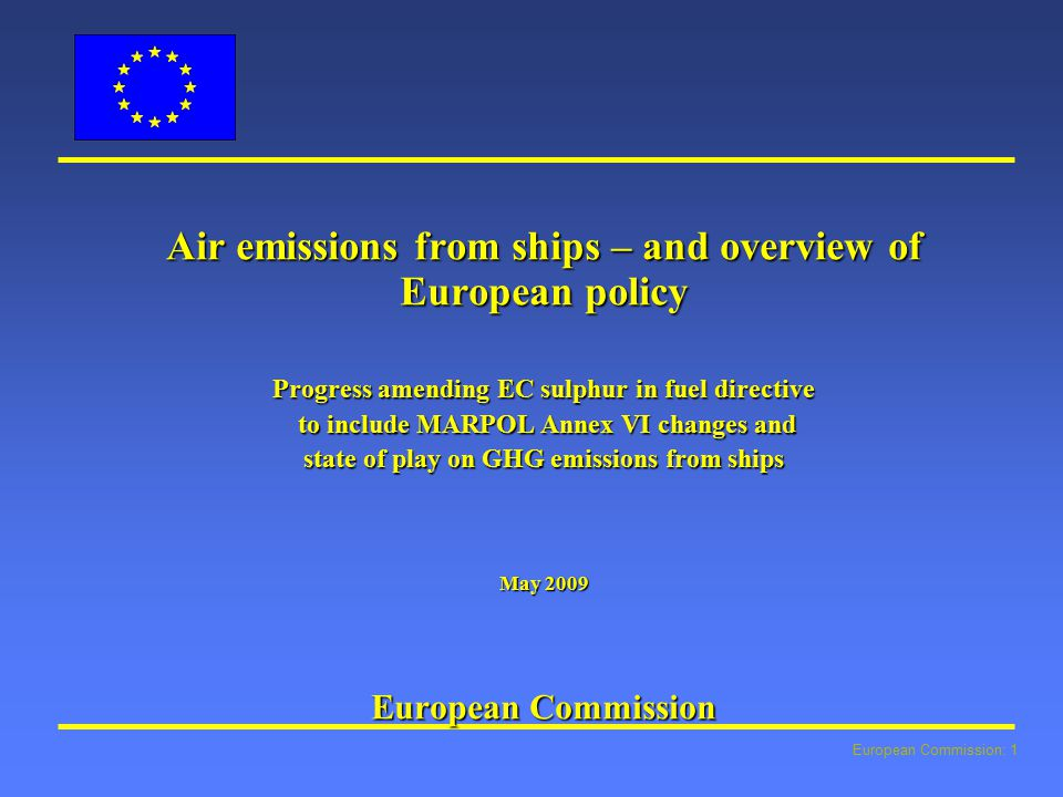European Commission: 1 Air emissions from ships – and overview of European policy Progress amending EC sulphur in fuel directive to include MARPOL Annex VI changes and to include MARPOL Annex VI changes and state of play on GHG emissions from ships May 2009 European Commission