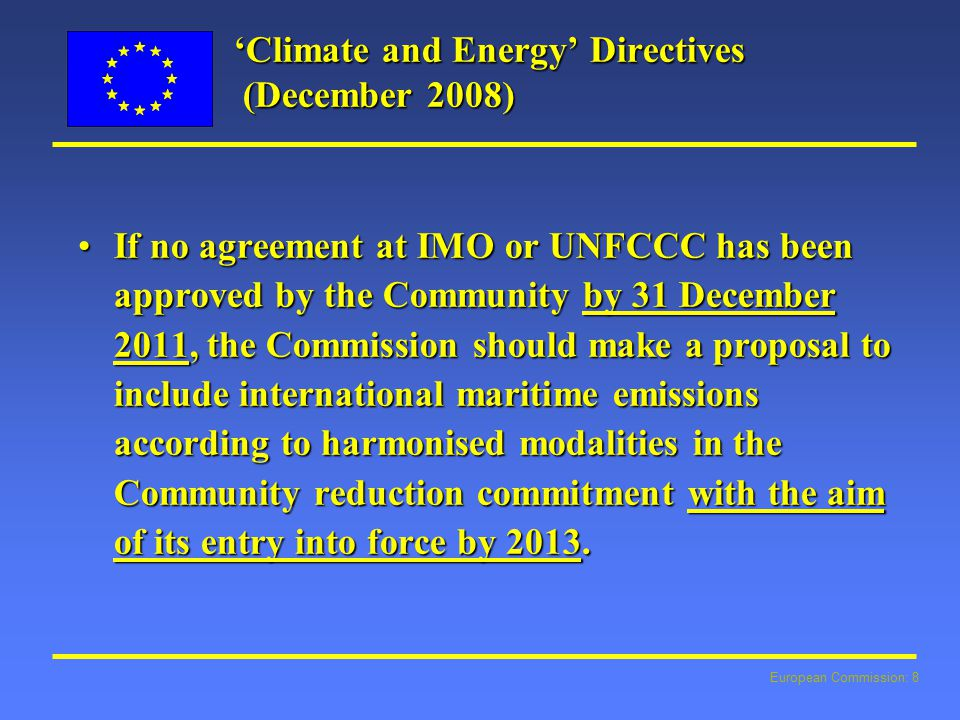 European Commission: 8 'Climate and Energy' Directives (December 2008) If no agreement at IMO or UNFCCC has been approved by the Community by 31 December 2011, the Commission should make a proposal to include international maritime emissions according to harmonised modalities in the Community reduction commitment with the aim of its entry into force by 2013.If no agreement at IMO or UNFCCC has been approved by the Community by 31 December 2011, the Commission should make a proposal to include international maritime emissions according to harmonised modalities in the Community reduction commitment with the aim of its entry into force by 2013.
