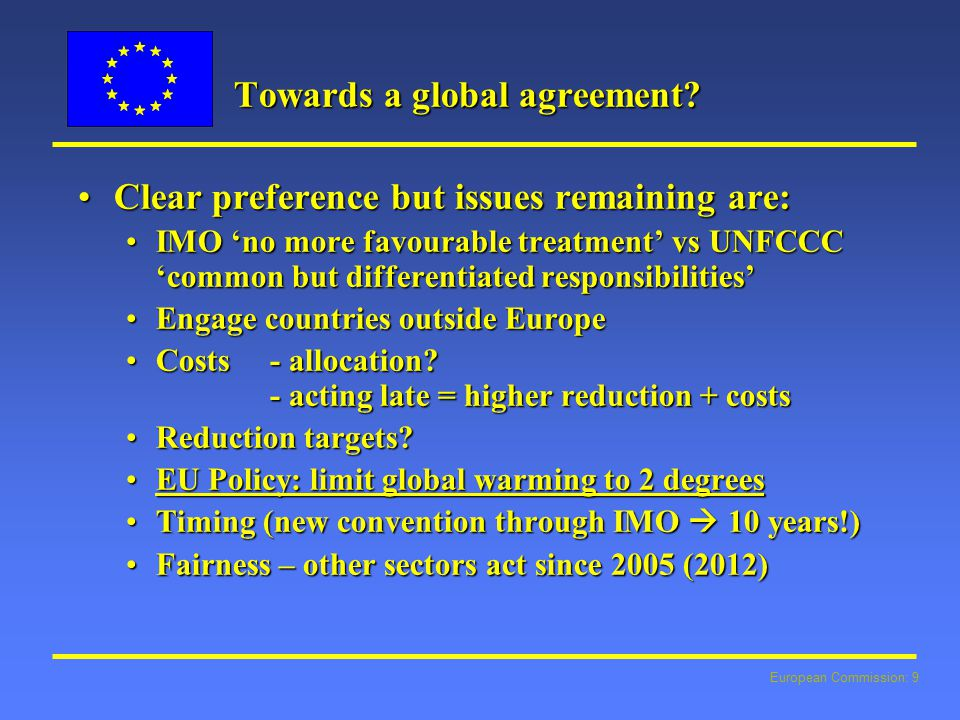 European Commission: 9 Towards a global agreement? Clear preference but issues remaining are:Clear preference but issues remaining are: IMO 'no more f