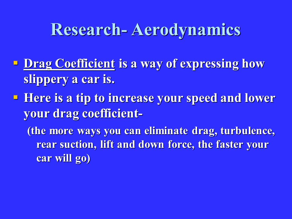 Research- Aerodynamics  Drag Coefficient is a way of expressing how slippery a car is.  Here is a tip to increase your speed and lower your drag coe