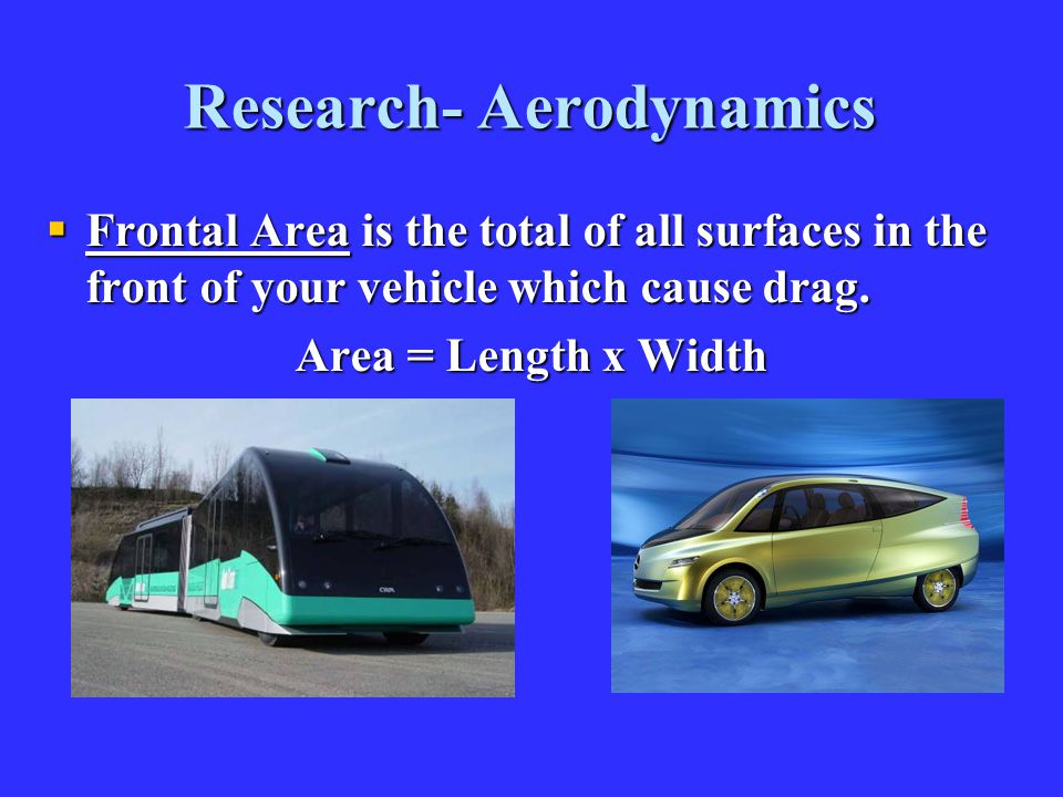 Research- Aerodynamics  Frontal Area is the total of all surfaces in the front of your vehicle which cause drag. Area = Length x Width