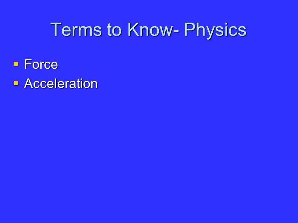 Terms to Know- Physics  Force  Acceleration