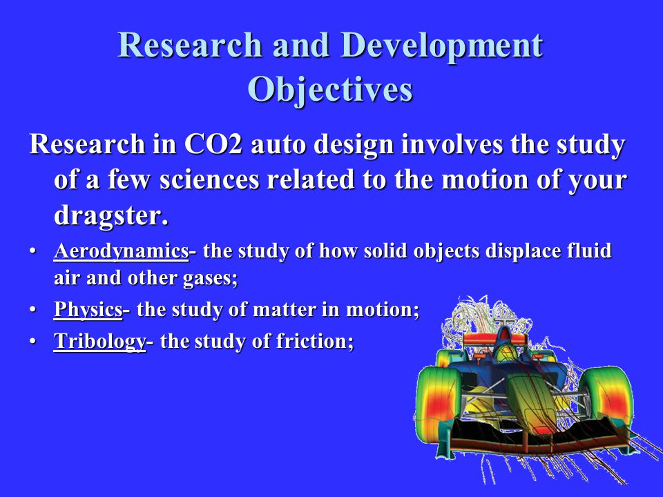 Research and Development Objectives Research in CO2 auto design involves the study of a few sciences related to the motion of your dragster. Aerodynam