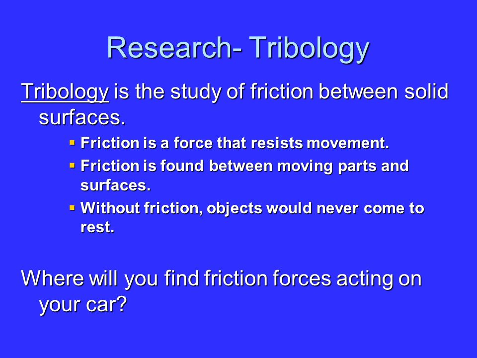 Research- Tribology Tribology is the study of friction between solid surfaces.  Friction is a force that resists movement.  Friction is found betwee