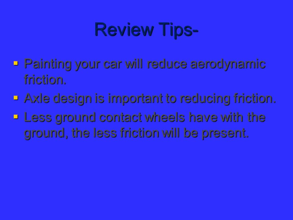 Review Tips-  Painting your car will reduce aerodynamic friction.  Axle design is important to reducing friction.  Less ground contact wheels have
