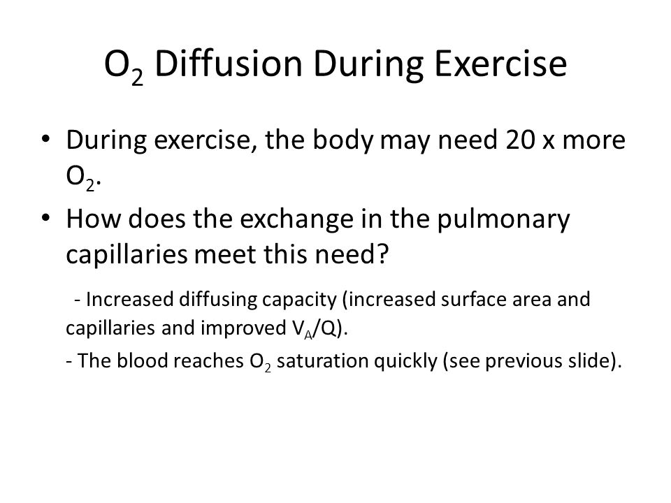O 2 Diffusion During Exercise During exercise, the body may need 20 x more O 2.