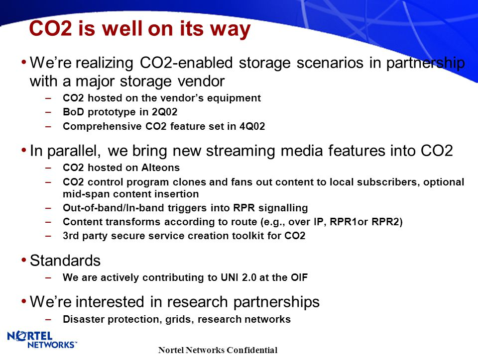 Nortel Networks Confidential We're realizing CO2-enabled storage scenarios in partnership with a major storage vendor –CO2 hosted on the vendor's equipment –BoD prototype in 2Q02 –Comprehensive CO2 feature set in 4Q02 In parallel, we bring new streaming media features into CO2 –CO2 hosted on Alteons –CO2 control program clones and fans out content to local subscribers, optional mid-span content insertion –Out-of-band/In-band triggers into RPR signalling –Content transforms according to route (e.g., over IP, RPR1or RPR2) –3rd party secure service creation toolkit for CO2 Standards –We are actively contributing to UNI 2.0 at the OIF We're interested in research partnerships –Disaster protection, grids, research networks CO2 is well on its way