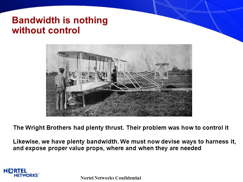 Nortel Networks Confidential Bandwidth is nothing without control The Wright Brothers had plenty thrust. Their problem was how to control it Likewise,