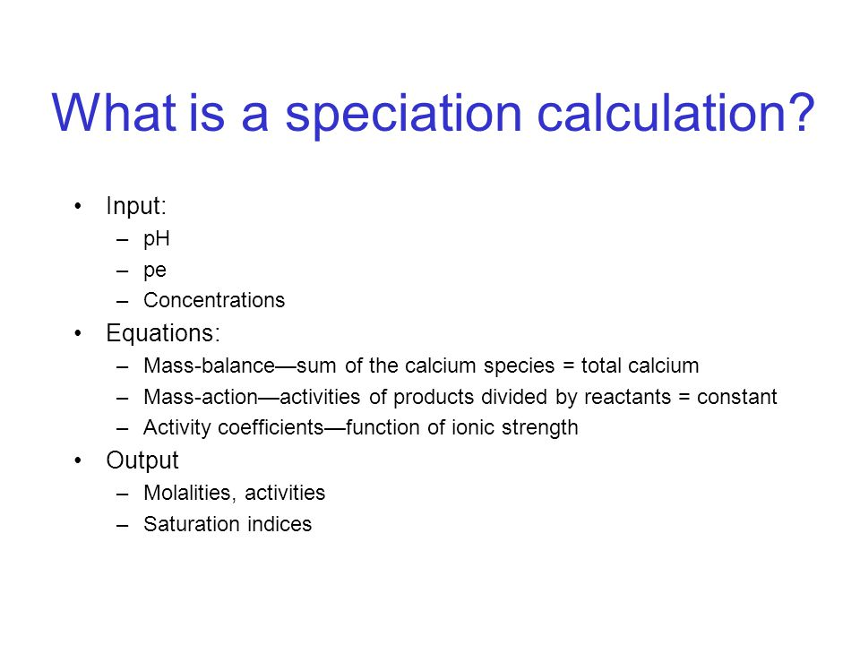 What is a speciation calculation? Input: –pH –pe –Concentrations Equations: –Mass-balance—sum of the calcium species = total calcium –Mass-action—acti