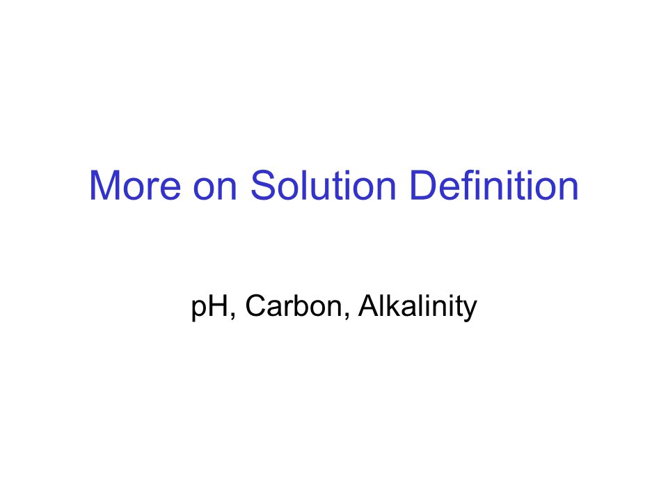 More on Solution Definition pH, Carbon, Alkalinity