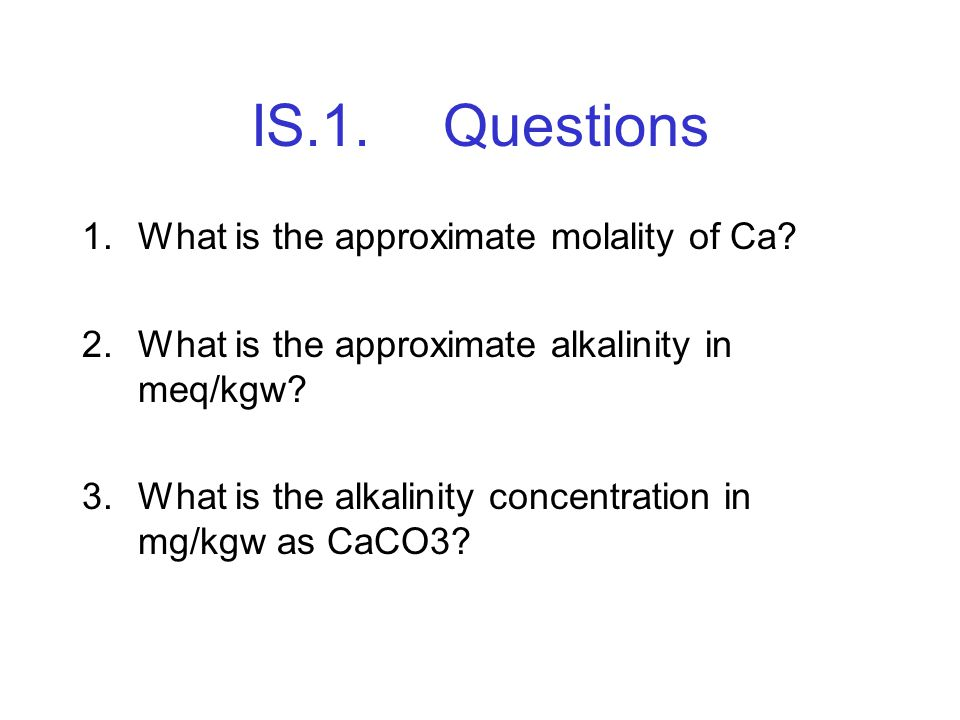 IS.1.Questions 1.What is the approximate molality of Ca? 2.What is the approximate alkalinity in meq/kgw? 3.What is the alkalinity concentration in mg