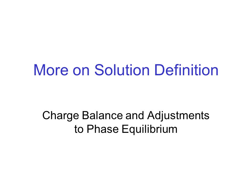 More on Solution Definition Charge Balance and Adjustments to Phase Equilibrium
