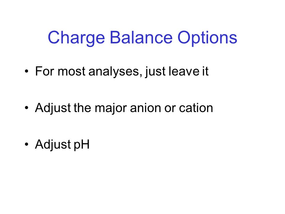 Charge Balance Options For most analyses, just leave it Adjust the major anion or cation Adjust pH