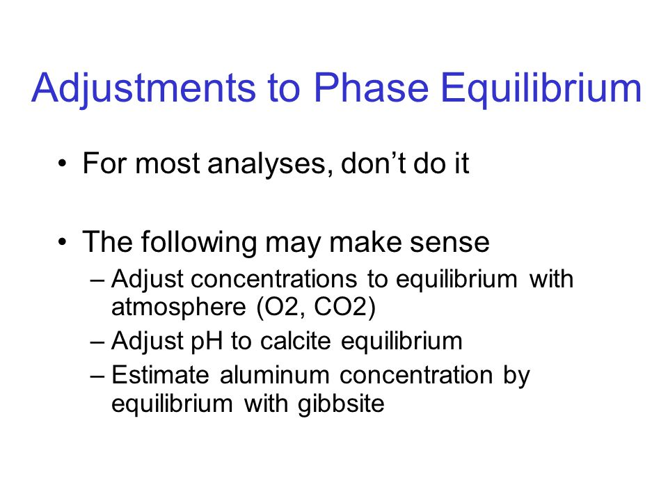 Adjustments to Phase Equilibrium For most analyses, don't do it The following may make sense –Adjust concentrations to equilibrium with atmosphere (O2