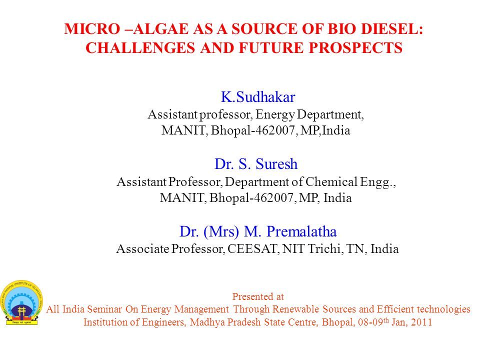 Presented at All India Seminar On Energy Management Through Renewable Sources and Efficient technologies Institution of Engineers, Madhya Pradesh State Centre, Bhopal, 08-09 th Jan, 2011 MICRO –ALGAE AS A SOURCE OF BIO DIESEL: CHALLENGES AND FUTURE PROSPECTS K.Sudhakar Assistant professor, Energy Department, MANIT, Bhopal-462007, MP,India Dr.