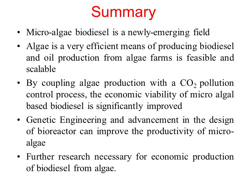 Summary Micro-algae biodiesel is a newly-emerging field Algae is a very efficient means of producing biodiesel and oil production from algae farms is feasible and scalable By coupling algae production with a CO 2 pollution control process, the economic viability of micro algal based biodiesel is significantly improved Genetic Engineering and advancement in the design of bioreactor can improve the productivity of micro- algae Further research necessary for economic production of biodiesel from algae.