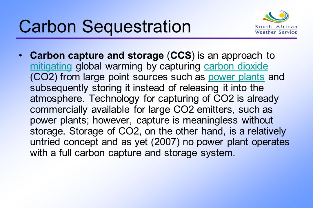 Carbon Sequestration Carbon capture and storage (CCS) is an approach to mitigating global warming by capturing carbon dioxide (CO2) from large point s