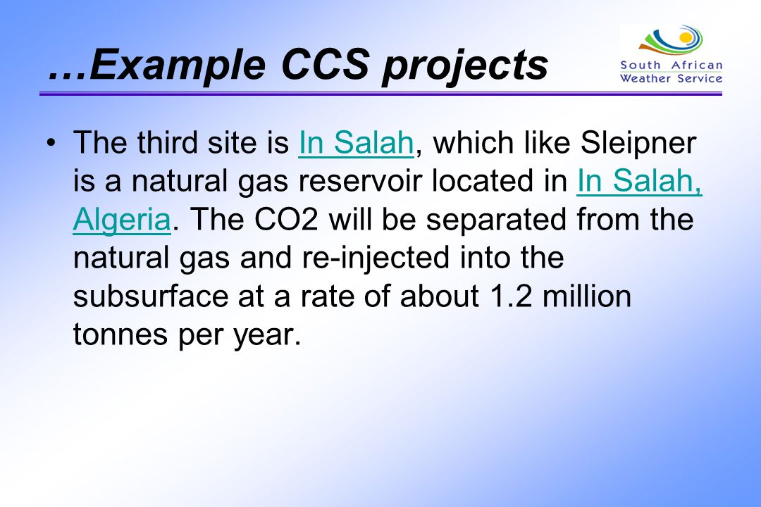 …Example CCS projects The third site is In Salah, which like Sleipner is a natural gas reservoir located in In Salah, Algeria. The CO2 will be separat
