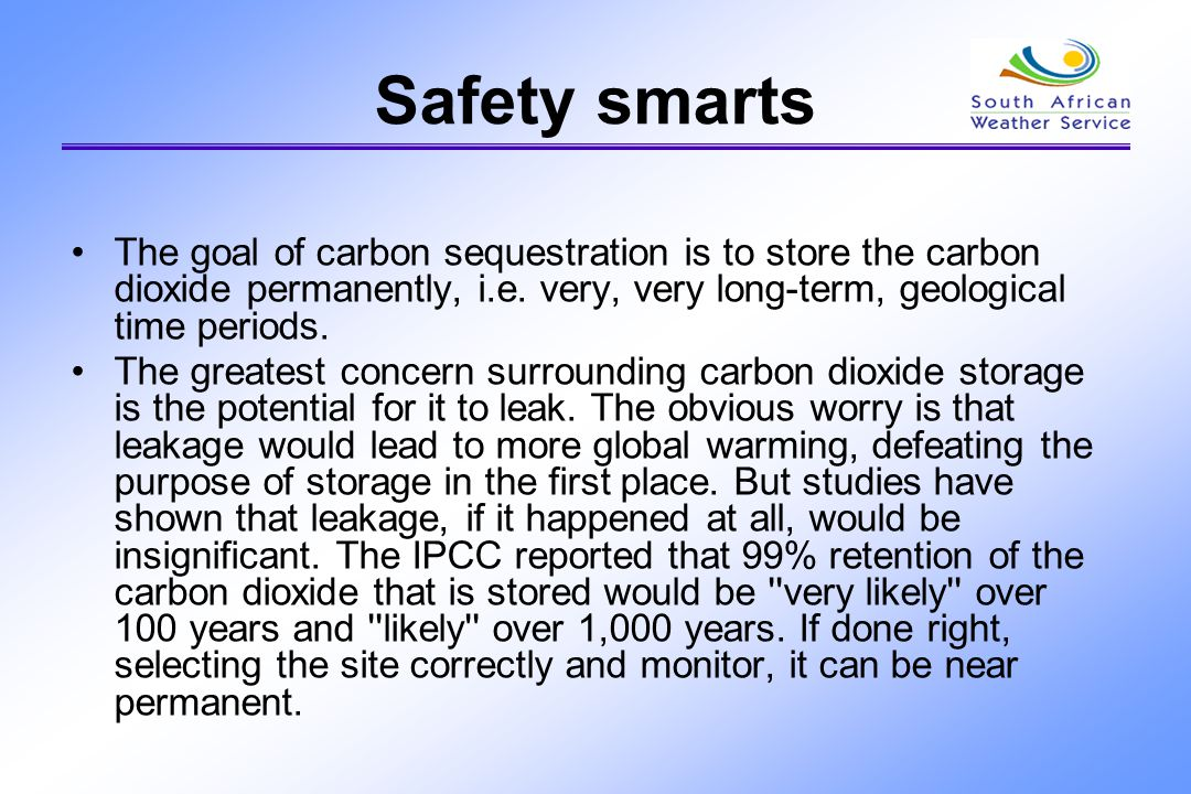 Safety smarts The goal of carbon sequestration is to store the carbon dioxide permanently, i.e. very, very long-term, geological time periods. The gre