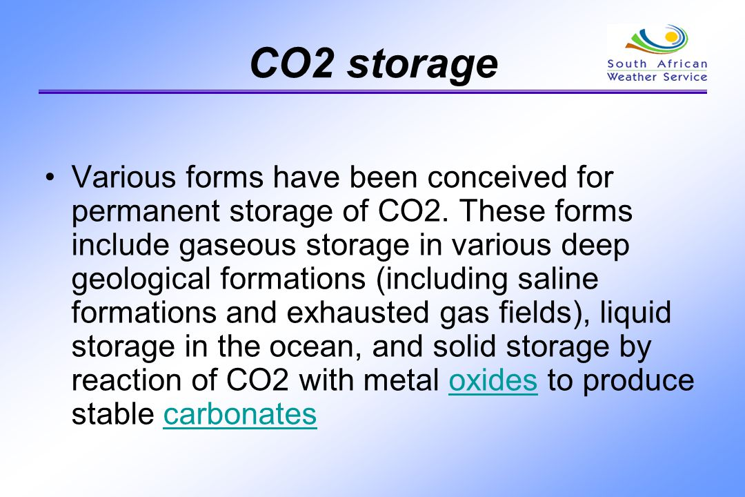 CO2 storage Various forms have been conceived for permanent storage of CO2. These forms include gaseous storage in various deep geological formations