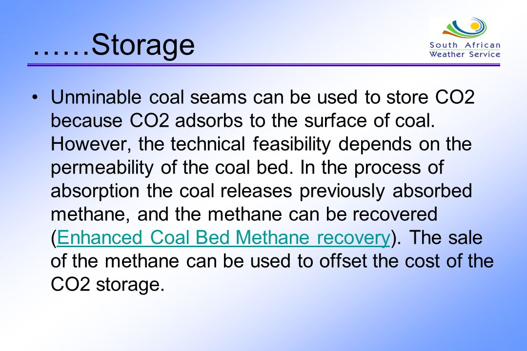 ……Storage Unminable coal seams can be used to store CO2 because CO2 adsorbs to the surface of coal. However, the technical feasibility depends on the