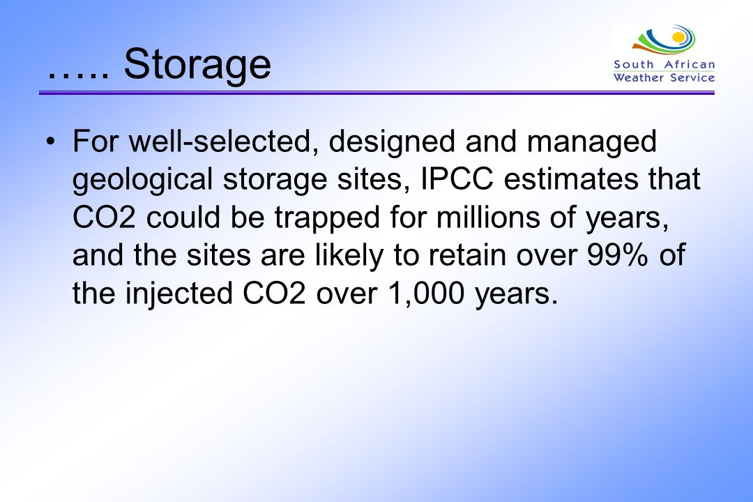 ….. Storage For well-selected, designed and managed geological storage sites, IPCC estimates that CO2 could be trapped for millions of years, and the