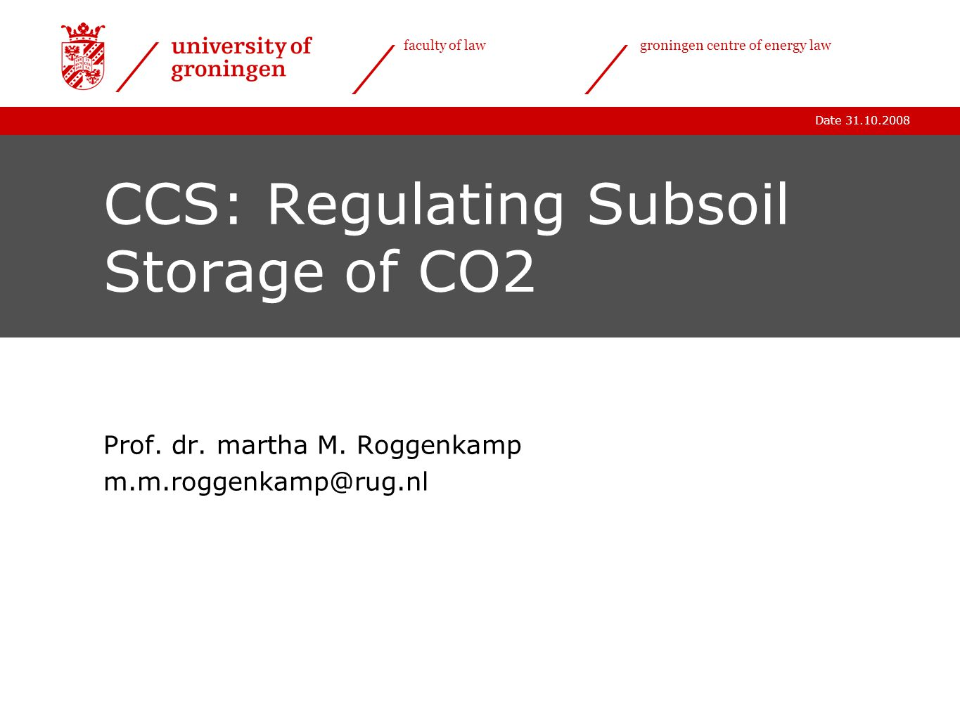 Date 31.10.2008 faculty of lawgroningen centre of energy law CCS: Regulating Subsoil Storage of CO2 Prof.