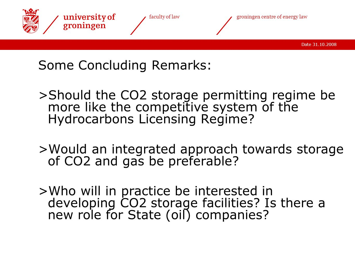 Date 31.10.2008 faculty of lawgroningen centre of energy law Some Concluding Remarks: >Should the CO2 storage permitting regime be more like the competitive system of the Hydrocarbons Licensing Regime.