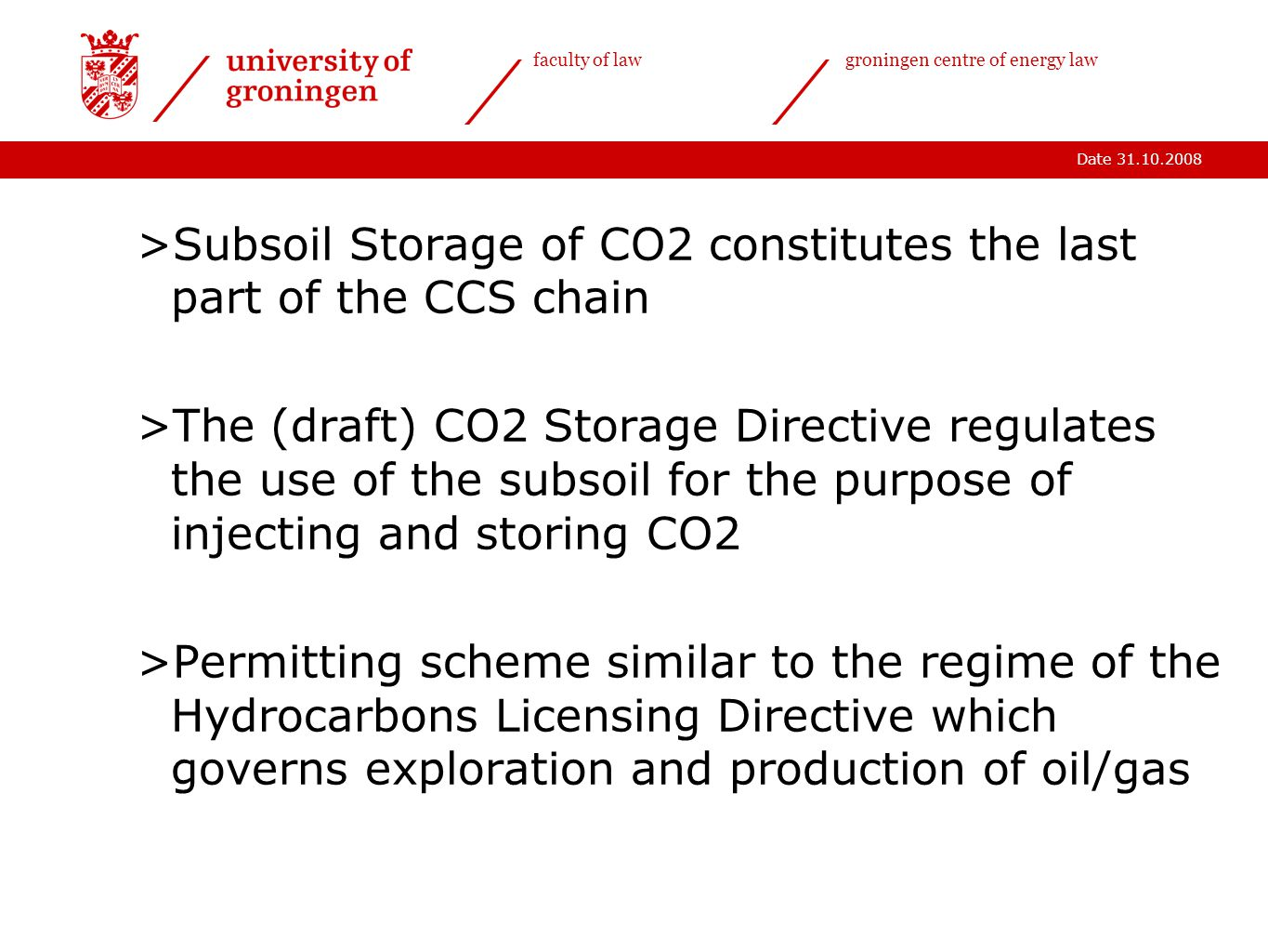 Date 31.10.2008 faculty of lawgroningen centre of energy law >Subsoil Storage of CO2 constitutes the last part of the CCS chain >The (draft) CO2 Storage Directive regulates the use of the subsoil for the purpose of injecting and storing CO2 >Permitting scheme similar to the regime of the Hydrocarbons Licensing Directive which governs exploration and production of oil/gas