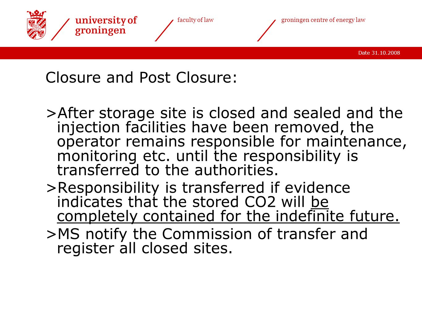 Date 31.10.2008 faculty of lawgroningen centre of energy law Closure and Post Closure: >After storage site is closed and sealed and the injection facilities have been removed, the operator remains responsible for maintenance, monitoring etc.