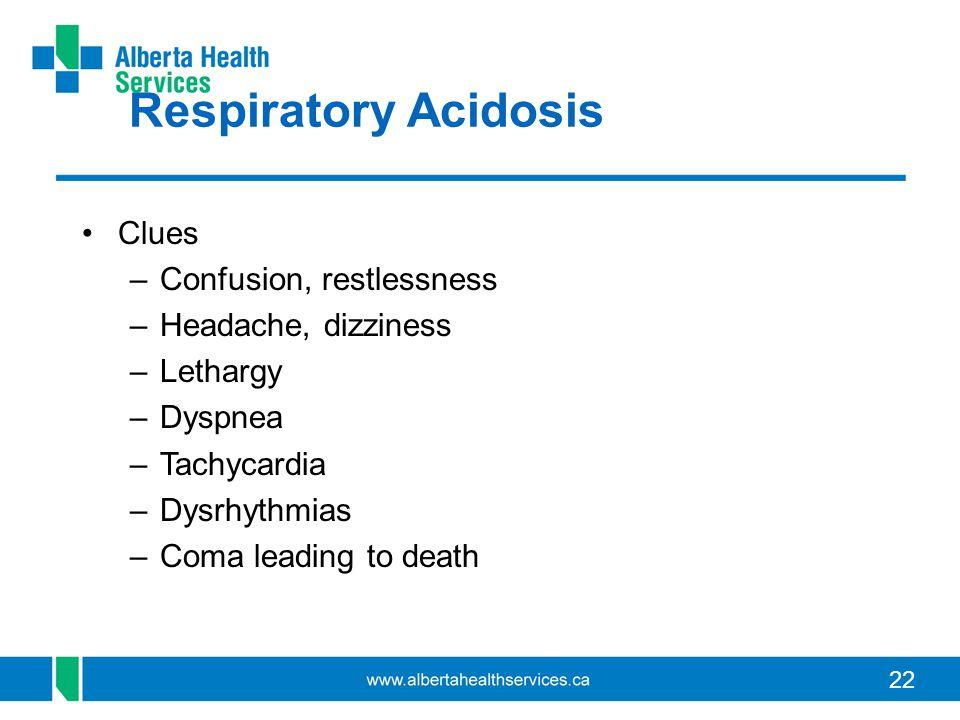 22 Respiratory Acidosis Clues –Confusion, restlessness –Headache, dizziness –Lethargy –Dyspnea –Tachycardia –Dysrhythmias –Coma leading to death