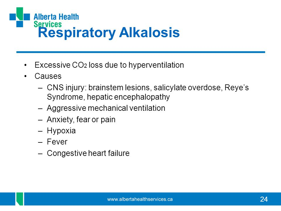24 Respiratory Alkalosis Excessive CO 2 loss due to hyperventilation Causes –CNS injury: brainstem lesions, salicylate overdose, Reye's Syndrome, hepa