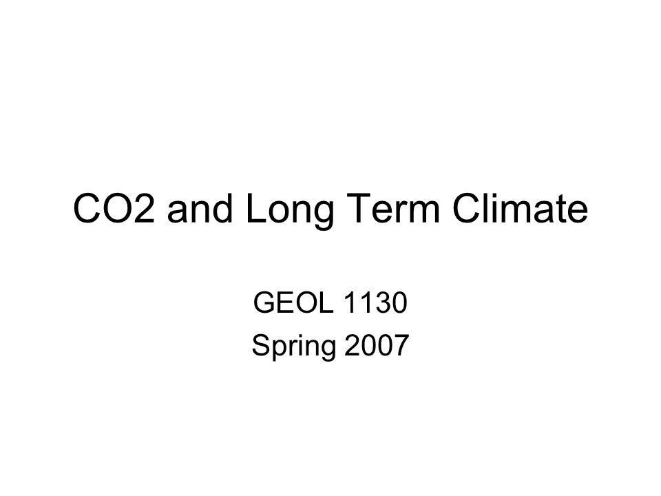 CO2 and Long Term Climate GEOL 1130 Spring 2007