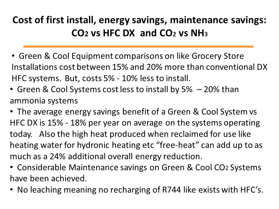 Cost of first install, energy savings, maintenance savings: CO 2 vs HFC DX and CO 2 vs NH 3 Green & Cool Equipment comparisons on like Grocery Store Installations cost between 15% and 20% more than conventional DX HFC systems.