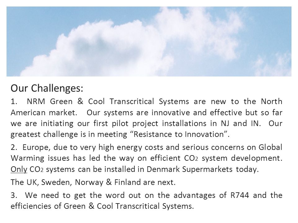 Our Challenges: 1. NRM Green & Cool Transcritical Systems are new to the North American market.
