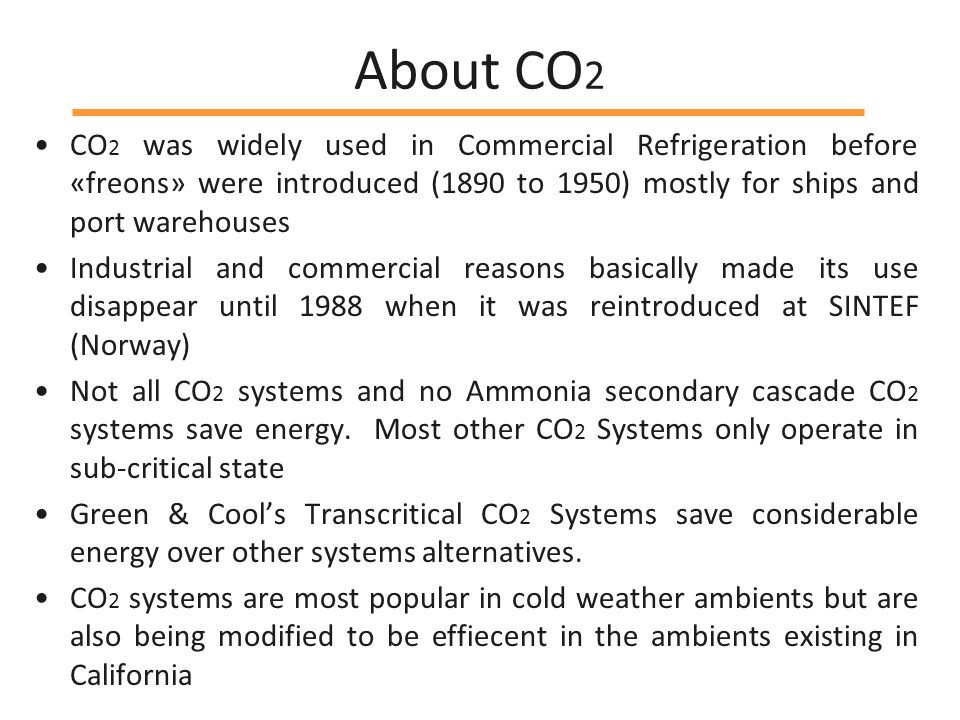 About CO 2 CO 2 was widely used in Commercial Refrigeration before «freons» were introduced (1890 to 1950) mostly for ships and port warehouses Industrial and commercial reasons basically made its use disappear until 1988 when it was reintroduced at SINTEF (Norway) Not all CO 2 systems and no Ammonia secondary cascade CO 2 systems save energy.