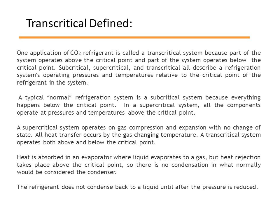 One application of CO 2 refrigerant is called a transcritical system because part of the system operates above the critical point and part of the system operates below the critical point.