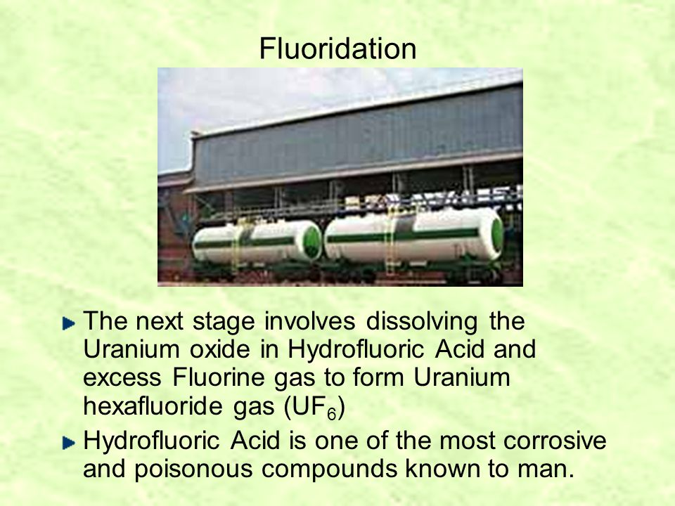 Fluoridation The next stage involves dissolving the Uranium oxide in Hydrofluoric Acid and excess Fluorine gas to form Uranium hexafluoride gas (UF 6 ) Hydrofluoric Acid is one of the most corrosive and poisonous compounds known to man.